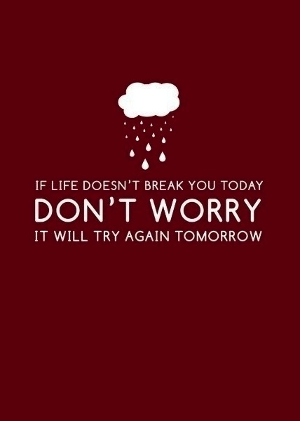 if life doesnt break you today it will try tomorrow